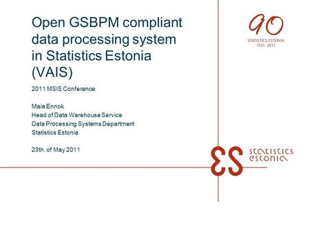 Open GSBPM compliant data processing system in Statistics Estonia (VAIS) 2011 MSIS Conference Maia Ennok Head of Data Warehouse Service Data Processing.