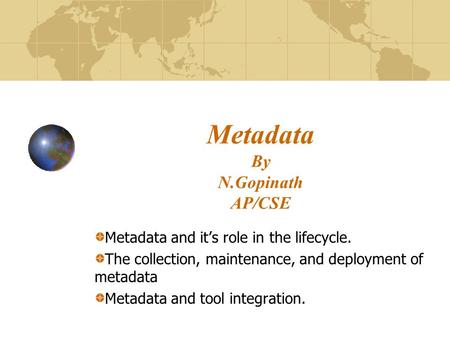 Metadata By N.Gopinath AP/CSE Metadata and it's role in the lifecycle. The collection, maintenance, and deployment of metadata Metadata and tool integration.
