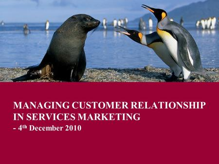 MANAGING CUSTOMER RELATIONSHIP IN SERVICES MARKETING - 4 th December 2010.
