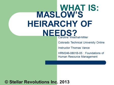 MASLOW'S HEIRARCHY OF NEEDS? WHAT IS: Caroline Westhall-Miller Colorado Technical University Online Instructor Thomas Vance HRM246-0801B-05 : Foundations.