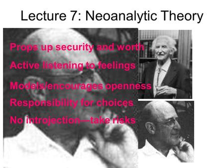Lecture 7: Neoanalytic Theory Props up security and worth Active listening to feelings Models/encourages openness Responsibility for choices No introjection—take.