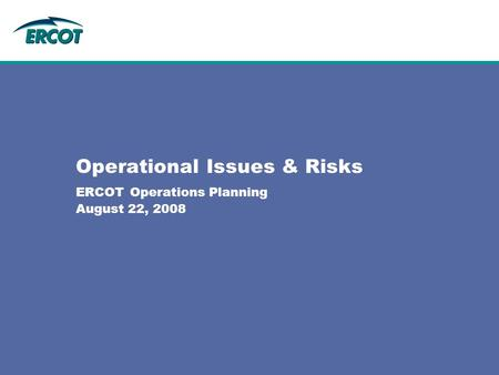 Operational Issues & Risks ERCOT Operations Planning August 22, 2008.