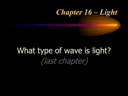 Chapter 16 – Light What type of wave is light? (last chapter)
