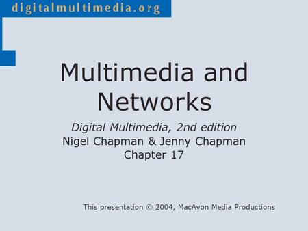 Digital Multimedia, 2nd edition Nigel Chapman & Jenny Chapman Chapter 17 This presentation © 2004, MacAvon Media Productions Multimedia and Networks.