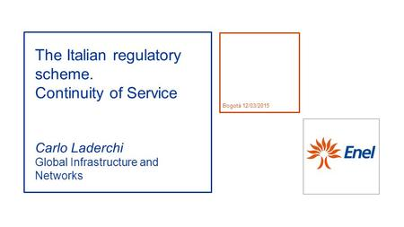 Bogotà 12/03/2015 The Italian regulatory scheme. Continuity of Service Carlo Laderchi Global Infrastructure and Networks.
