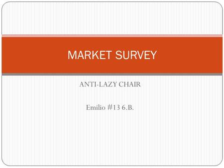 ANTI-LAZY CHAIR Emilio #13 6.B. MARKET SURVEY. DO YOU ARE LAZY WHEN YOU GET OFF A CHAIR TO GO FOR FOOD OR GET THE REMOTE CONTROL? Source: IAB 6.B. group.