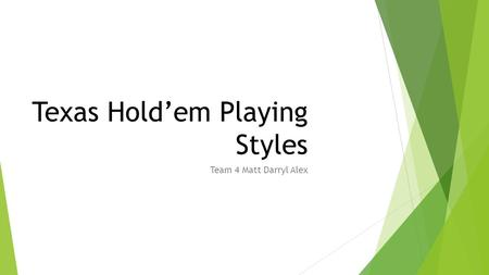 Texas Hold'em Playing Styles Team 4 Matt Darryl Alex.