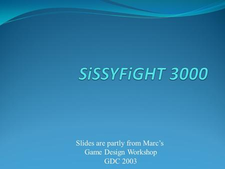 Slides are partly from Marc's Game Design Workshop GDC 2003.