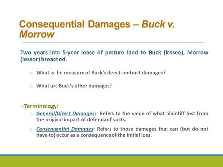 Consequential Damages – Buck v. Morrow Two years into 5-year lease of pasture land to Buck (lessee), Morrow (lessor) breached. o What is the measure of.