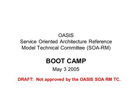 OASIS Service Oriented Architecture Reference Model Technical Committee (SOA-RM) BOOT CAMP May 3 2005 DRAFT: Not approved by the OASIS SOA RM TC.