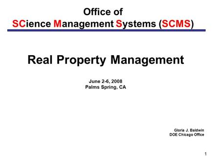 1 Office of SCience Management Systems (SCMS) Real Property Management June 2-6, 2008 Palms Spring, CA Gloria J. Baldwin DOE Chicago Office.
