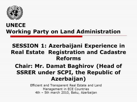 UNECE Working Party on Land Administration SESSION 1: Azerbaijani Experience in Real Estate Registration and Cadastre Reforms Chair: Mr. Damat Baghirov.