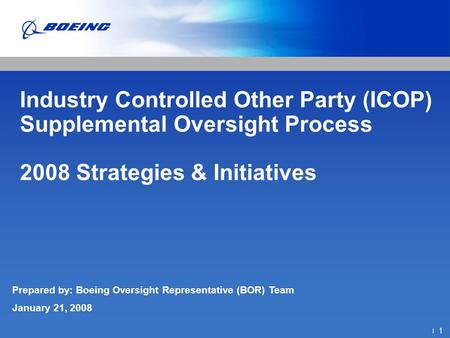 ׀ 1 Industry Controlled Other Party (ICOP) Supplemental Oversight Process 2008 Strategies & Initiatives Prepared by: Boeing Oversight Representative (BOR)