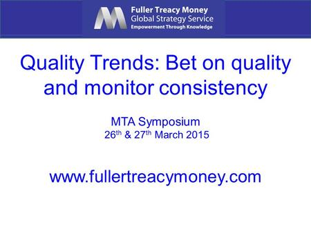 Quality Trends: Bet on quality and monitor consistency MTA Symposium 26 th & 27 th March 2015 www.fullertreacymoney.com.