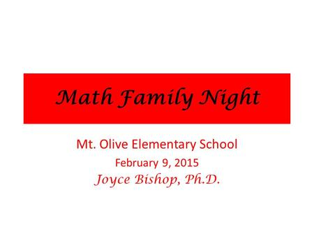 Math Family Night Mt. Olive Elementary School February 9, 2015 Joyce Bishop, Ph.D.