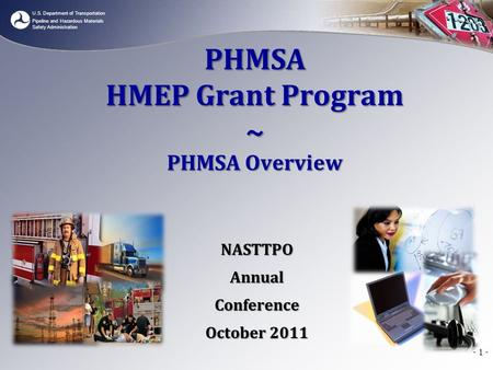 U.S. Department of Transportation Pipeline and Hazardous Materials Safety Administration - 1 - PHMSA HMEP Grant Program ~ PHMSA Overview NASTTPOAnnualConference.