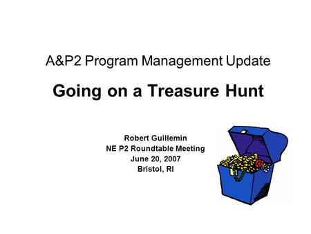 A&P2 Program Management Update Going on a Treasure Hunt Robert Guillemin NE P2 Roundtable Meeting June 20, 2007 Bristol, RI.