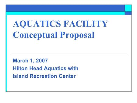 AQUATICS FACILITY Conceptual Proposal March 1, 2007 Hilton Head Aquatics with Island Recreation Center.