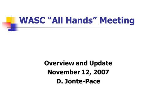 "WASC ""All Hands"" Meeting Overview and Update November 12, 2007 D. Jonte-Pace."