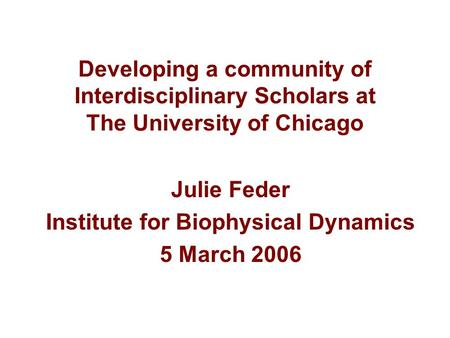 Developing a community of Interdisciplinary Scholars at The University of Chicago Julie Feder Institute for Biophysical Dynamics 5 March 2006.