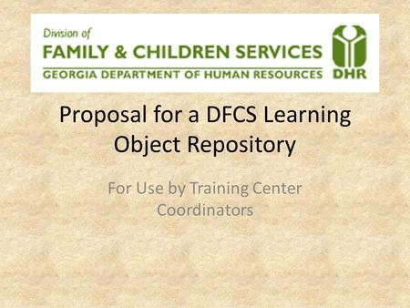 Proposal for a DFCS Learning Object Repository For Use by Training Center Coordinators.