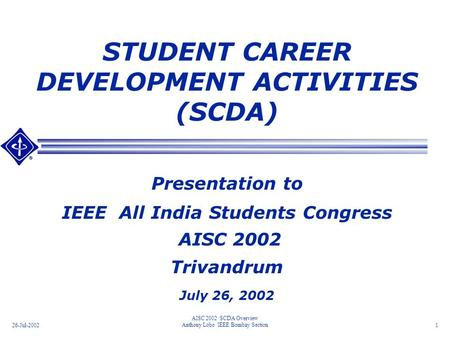 26-Jul-2002 AISC 2002 SCDA Overview Anthony Lobo IEEE Bombay Section1 STUDENT CAREER DEVELOPMENT ACTIVITIES (SCDA) Presentation to IEEE All India Students.