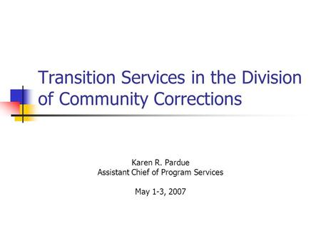 Transition Services in the Division of Community Corrections Karen R. Pardue Assistant Chief of Program Services May 1-3, 2007.