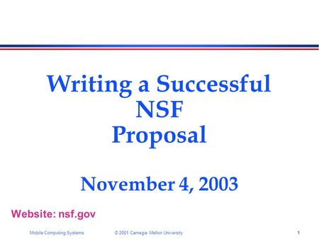 1Mobile Computing Systems © 2001 Carnegie Mellon University Writing a Successful NSF Proposal November 4, 2003 Website: nsf.gov.