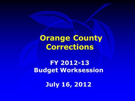 Orange County Corrections FY 2012-13 Budget Worksession July 16, 2012.