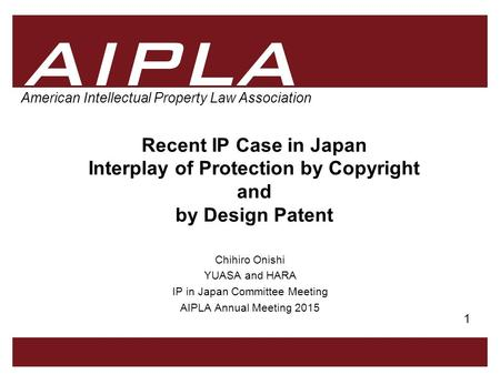 1 1 AIPLA Firm Logo American Intellectual Property Law Association Recent IP Case in Japan Interplay of Protection by Copyright and by Design Patent Chihiro.