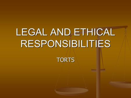 LEGAL AND ETHICAL RESPONSIBILITIES TORTS. Legal Responsibilities Are authorized or based on law (a rule that must be followed) Are authorized or based.