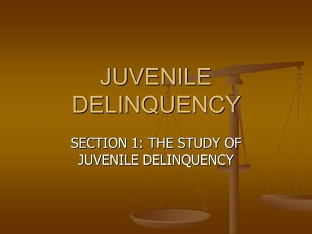 JUVENILE DELINQUENCY SECTION 1: THE STUDY OF JUVENILE DELINQUENCY.