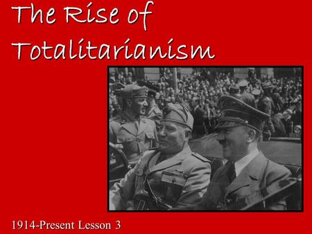 The Rise of Totalitarianism 1914-Present Lesson 3.