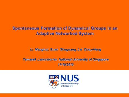 Spontaneous Formation of Dynamical Groups in an Adaptive Networked System Li Menghui, Guan Shuguang, Lai Choy-Heng Temasek Laboratories National University.