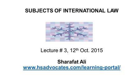 Lecture # 3, 12 th Oct. 2015 Sharafat Ali www.hsadvocates.com/learning-portal/ www.hsadvocates.com/learning-portal/ SUBJECTS OF INTERNATIONAL LAW.