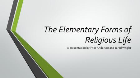 The Elementary Forms of Religious Life A presentation by Tyler Anderson and Jared Wright.