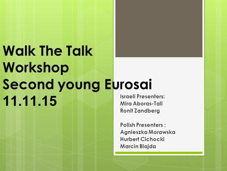 Walk The Talk Workshop Second young Eurosai 11.11.15 :Israeli Presenters Mira Aboras-Tali Ronit Zandberg : Polish Presenters Agnieszka Morawska Hurbert.