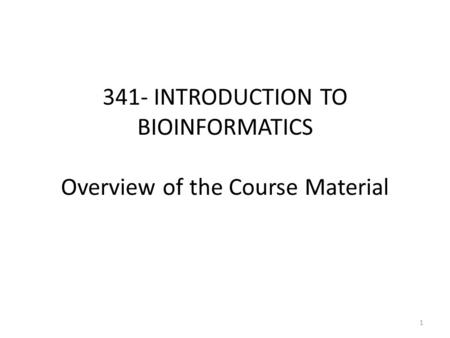 341- INTRODUCTION TO BIOINFORMATICS Overview of the Course Material 1.