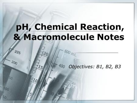 PH, Chemical Reaction, & Macromolecule Notes Objectives: B1, B2, B3.