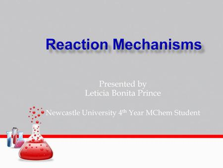 Presented by Leticia Bonita Prince Newcastle University 4 th Year MChem Student.