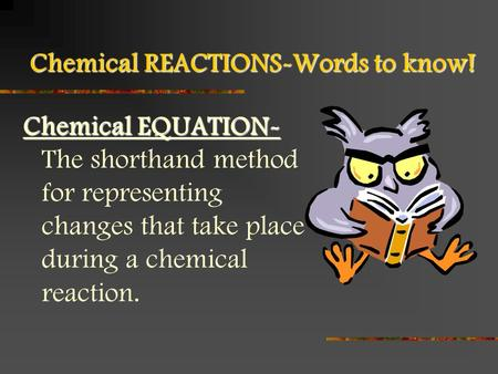 Chemical REACTIONS-Words to know! Chemical EQUATION- Chemical EQUATION- The shorthand method for representing changes that take place during a chemical.