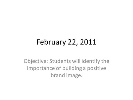 February 22, 2011 Objective: Students will identify the importance of building a positive brand image.