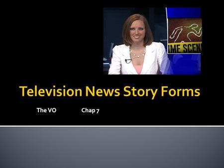 The VOChap 7.  There are 5 basic story form in TV News  Readers  Voice-overs (VOs)  Voice-overs/sound on tape (VO/SOTs)  Packages (Done by reporters)