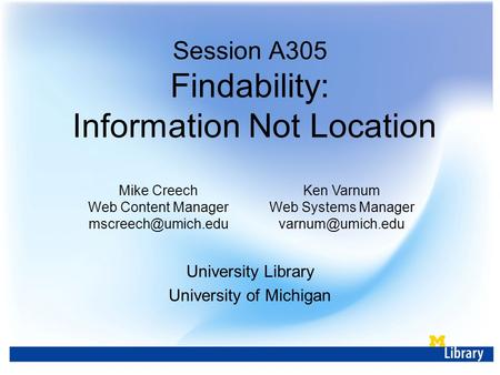 Session A305 Findability: Information Not Location Mike Creech Web Content Manager Ken Varnum Web Systems Manager University.