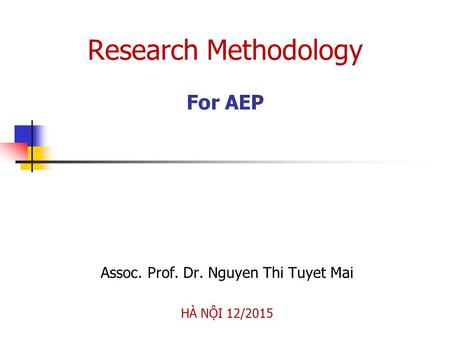 Research Methodology For AEP Assoc. Prof. Dr. Nguyen Thi Tuyet Mai HÀ NỘI 12/2015.