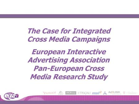 The Case for Integrated Cross Media Campaigns European Interactive Advertising Association Pan-European Cross Media Research Study.