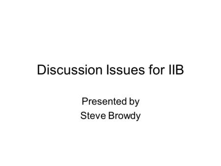 Discussion Issues for IIB Presented by Steve Browdy.