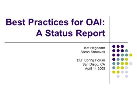 Best Practices for OAI: A Status Report Kat Hagedorn Sarah Shreeves DLF Spring Forum San Diego, CA April 14 2005.