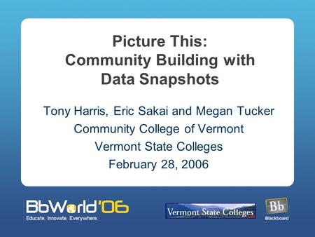 Picture This: Community Building with Data Snapshots Tony Harris, Eric Sakai and Megan Tucker Community College of Vermont Vermont State Colleges February.