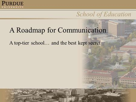 School of Education A Roadmap for Communication A top-tier school… and the best kept secret.